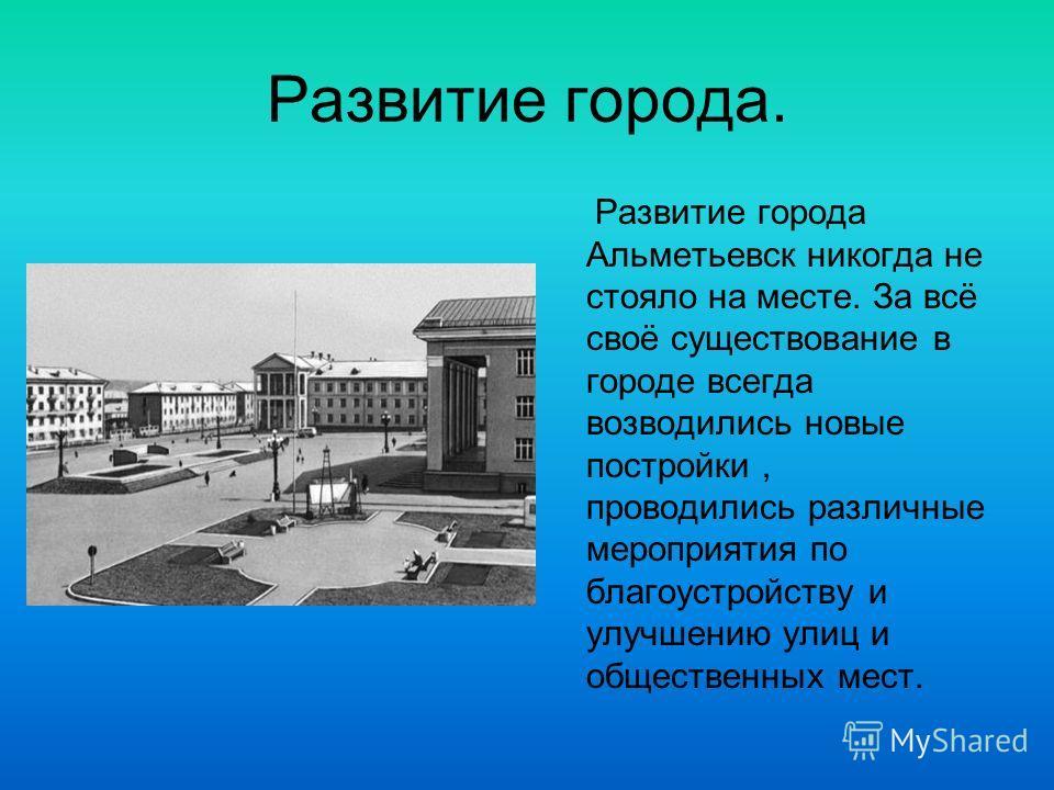 Развитие города. Развитие города Альметьевск никогда не стояло на месте. За всё своё существование в городе всегда возводились новые постройки, проводились различные мероприятия по благоустройству и улучшению улиц и общественных мест.