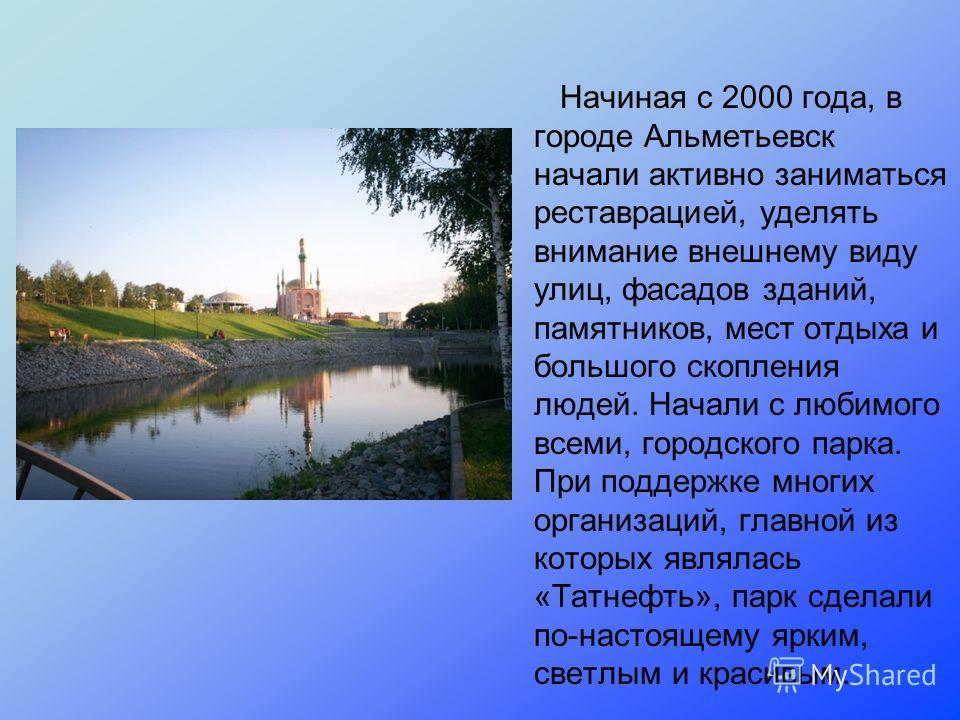 Начиная с 2000 года, в городе Альметьевск начали активно заниматься реставрацией, уделять внимание внешнему виду улиц, фасадов зданий, памятников, мест отдыха и большого скопления людей. Начали с любимого всеми, городского парка. При поддержке многих