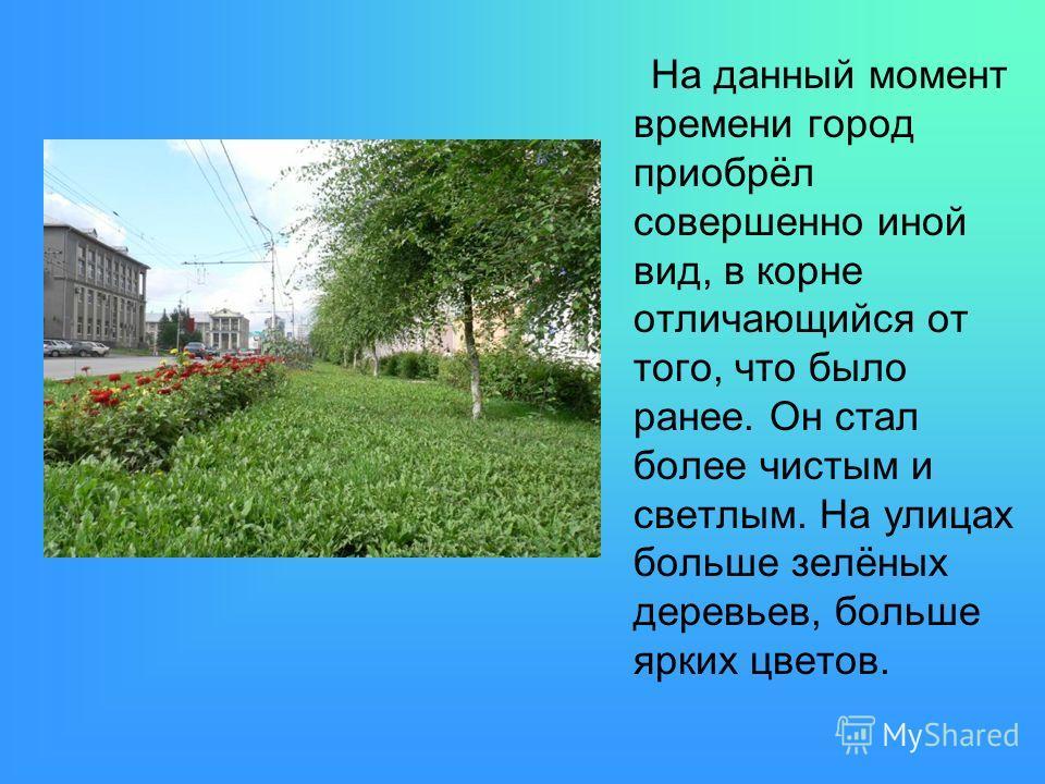 На данный момент времени город приобрёл совершенно иной вид, в корне отличающийся от того, что было ранее. Он стал более чистым и светлым. На улицах больше зелёных деревьев, больше ярких цветов.
