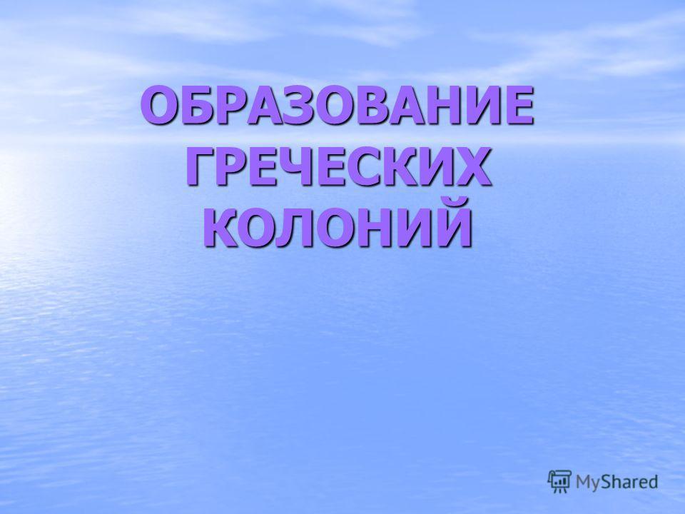 ОБРАЗОВАНИЕ ГРЕЧЕСКИХ КОЛОНИЙ