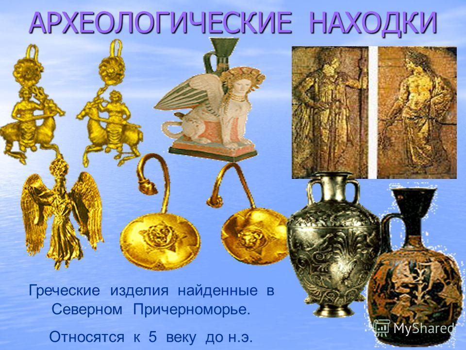 АРХЕОЛОГИЧЕСКИЕ НАХОДКИ Греческие изделия найденные в Северном Причерноморье. Относятся к 5 веку до н.э.