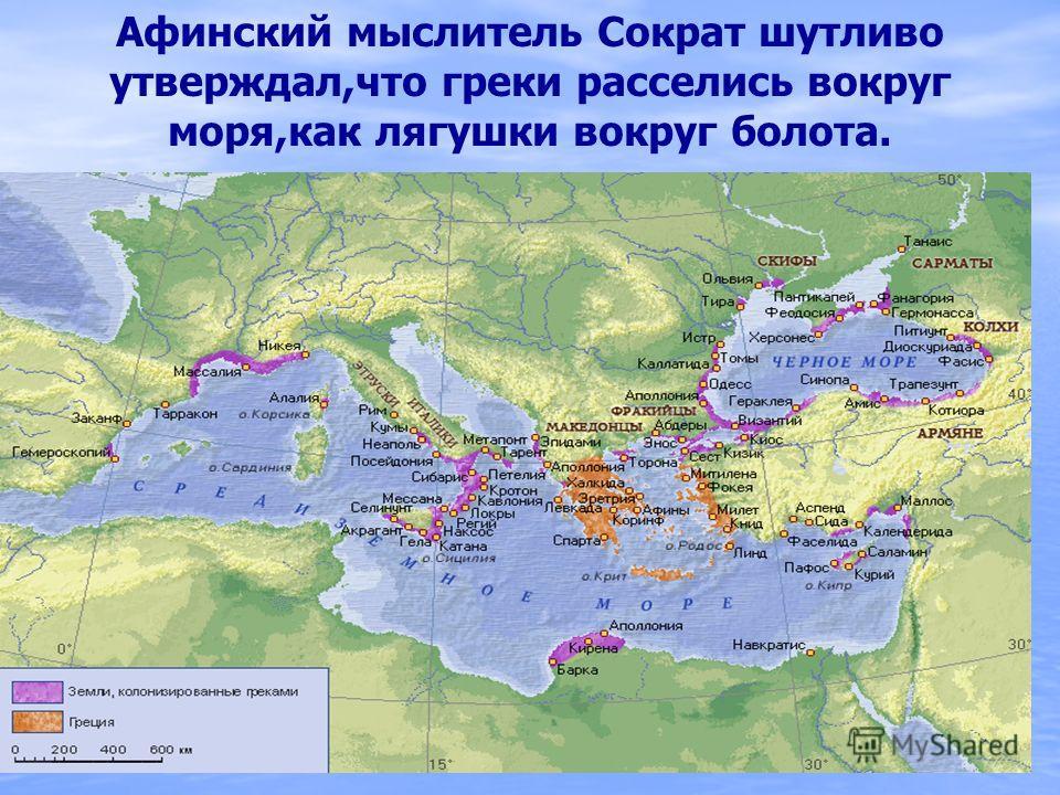 Афинский мыслитель Сократ шутливо утверждал,что греки расселись вокруг моря,как лягушки вокруг болота.