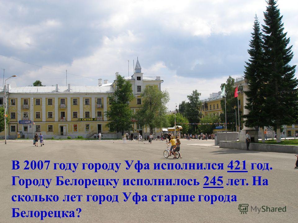 В 2007 году городу Уфа исполнился 421 год. Городу Белорецку исполнилось 245 лет. На сколько лет город Уфа старше города Белорецка?