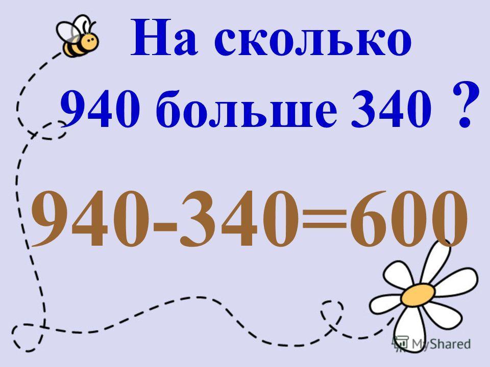 На сколько 940 больше 340 ? 940-340=600