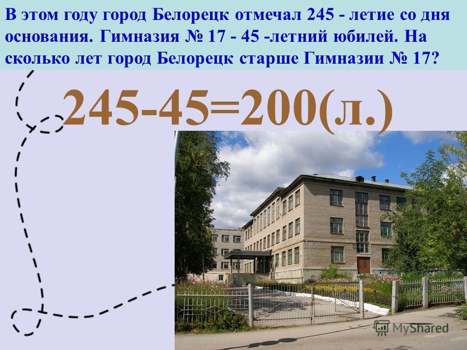 В этом году город Белорецк отмечал 245 - летие со дня основания. Гимназия 17 - 45 -летний юбилей. На сколько лет город Белорецк старше Гимназии 17? 245-45=200(л.)