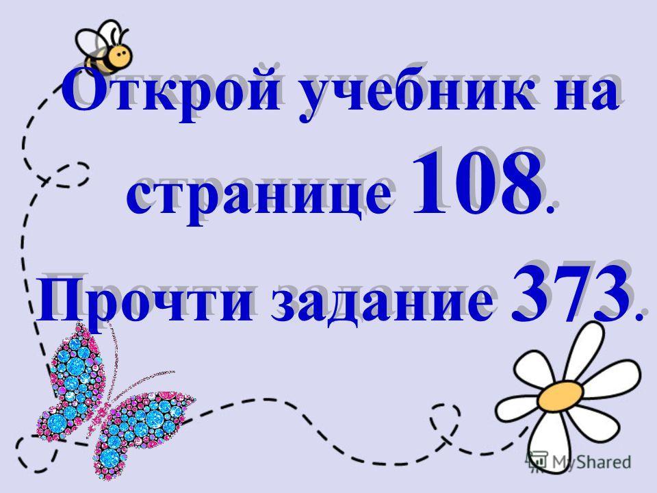 Открой учебник на странице 108. Прочти задание 373. Открой учебник на странице 108. Прочти задание 373.