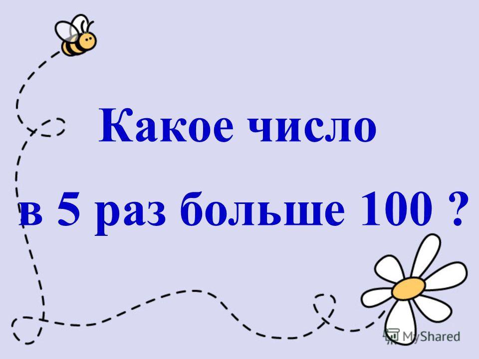 Какое число в 5 раз больше 100 ?