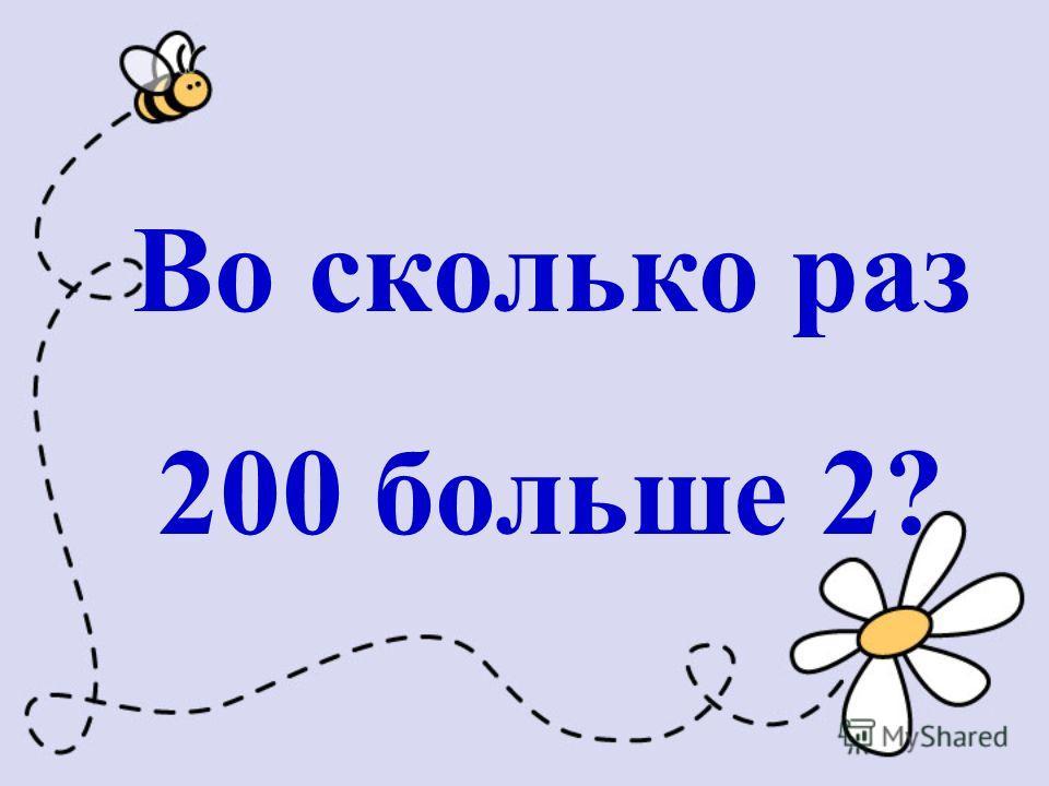 Во сколько раз 200 больше 2?