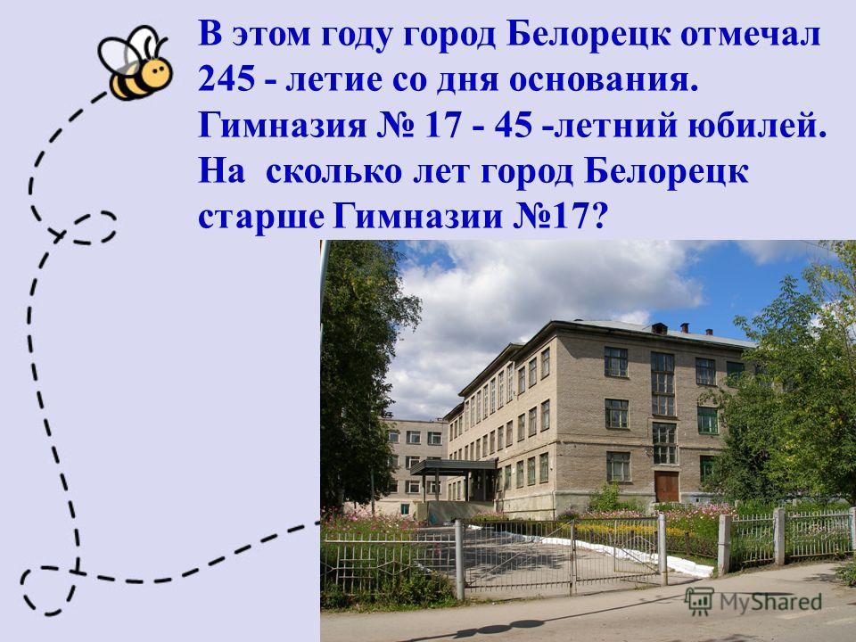 В этом году город Белорецк отмечал 245 - летие со дня основания. Гимназия 17 - 45 -летний юбилей. На сколько лет город Белорецк старше Гимназии 17?