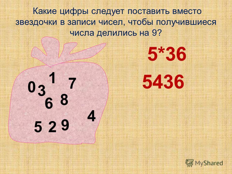 Какие цифры следует поставить вместо звездочки в записи чисел, чтобы получившиеся числа делились на 9? 5*36 5436 0 1 2 3 5 6 7 8 9 4