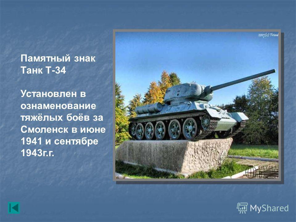 Памятный знак Танк Т-34 Установлен в ознаменование тяжёлых боёв за Смоленск в июне 1941 и сентябре 1943г.г.