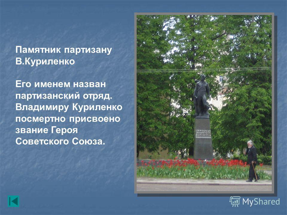 Памятник партизану В.Куриленко Его именем назван партизанский отряд. Владимиру Куриленко посмертно присвоено звание Героя Советского Союза.