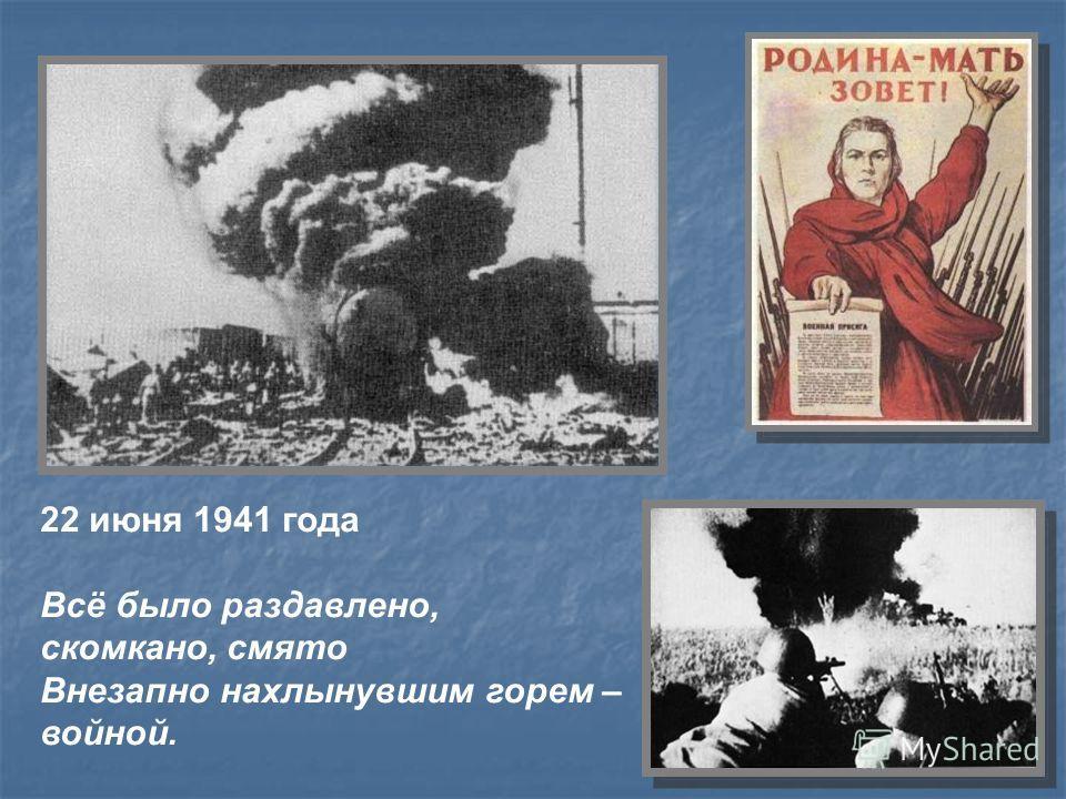 22 июня 1941 года Всё было раздавлено, скомкано, смято Внезапно нахлынувшим горем – войной.