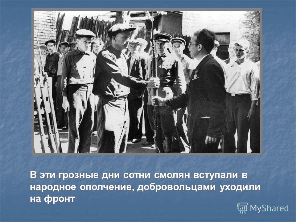 В эти грозные дни сотни смолян вступали в народное ополчение, добровольцами уходили на фронт