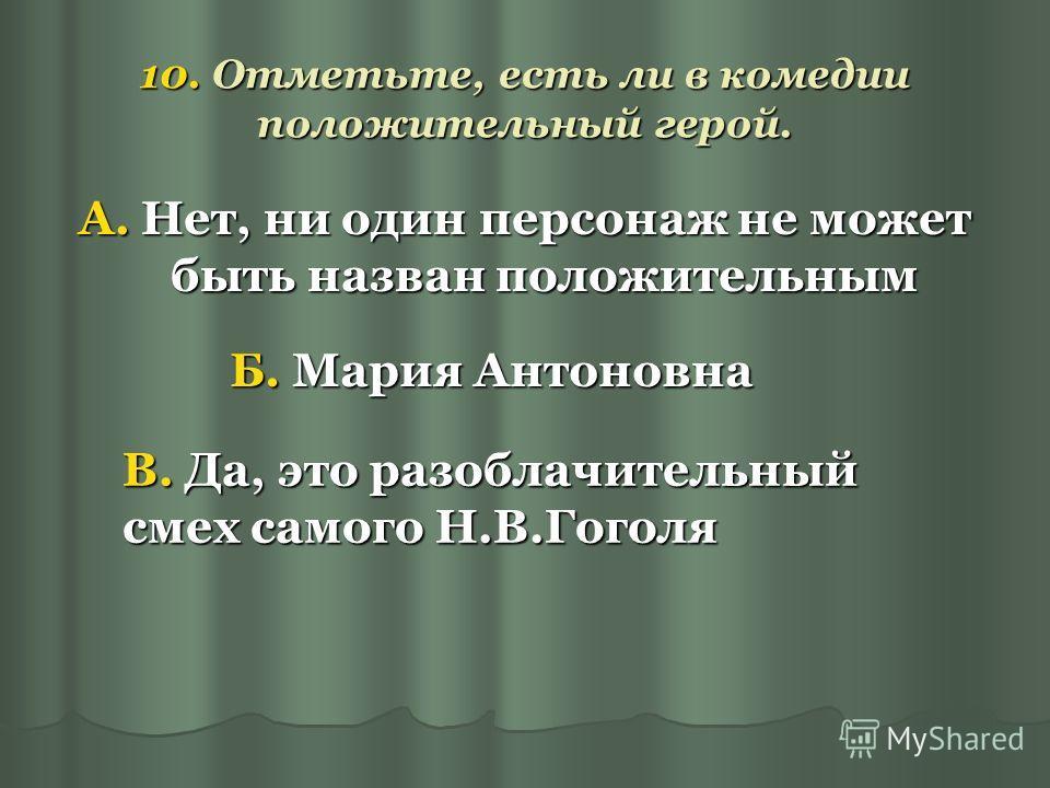 10. Отметьте, есть ли в комедии положительный герой. А. Нет, ни один персонаж не может быть назван положительным Б. Мария Антоновна В. Да, это разоблачительный смех самого Н.В.Гоголя