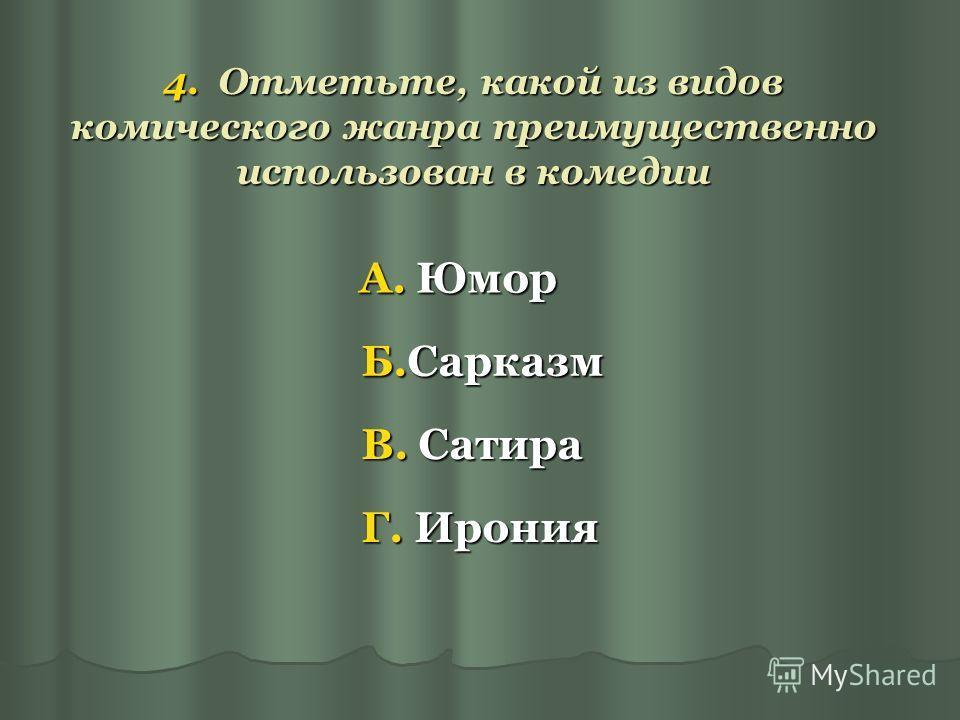 4. Отметьте, какой из видов комического жанра преимущественно использован в комедии А. Юмор Б.Сарказм В. Сатира Г. Ирония
