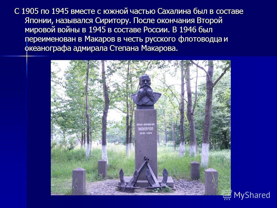 С 1905 по 1945 вместе с южной частью Сахалина был в составе Японии, назывался Сиритору. После окончания Второй мировой войны в 1945 в составе России. В 1946 был переименован в Макаров в честь русского флотоводца и океанографа адмирала Степана Макаров
