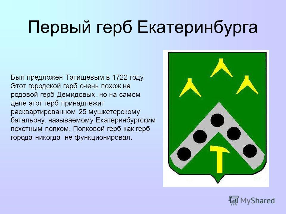Первый герб Екатеринбурга Был предложен Татищевым в 1722 году. Этот городской герб очень похож на родовой герб Демидовых, но на самом деле этот герб принадлежит расквартированном 25 мушкетерскому батальону, называемому Екатеринбургским пехотным полко