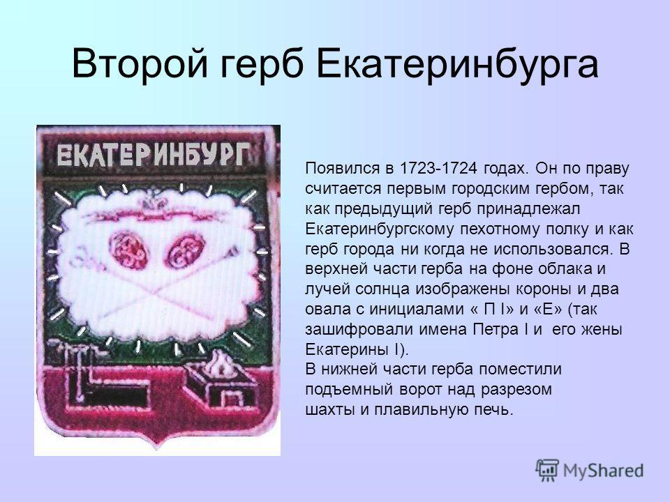 Второй герб Екатеринбурга Появился в 1723-1724 годах. Он по праву считается первым городским гербом, так как предыдущий герб принадлежал Екатеринбургскому пехотному полку и как герб города ни когда не использовался. В верхней части герба на фоне обла