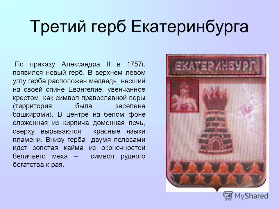 Третий герб Екатеринбурга По приказу Александра II в 1757г. появился новый герб. В верхнем левом углу герба расположен медведь, несший на своей спине Евангелие, увенчанное крестом, как символ православной веры (территория была заселена башкирами). В