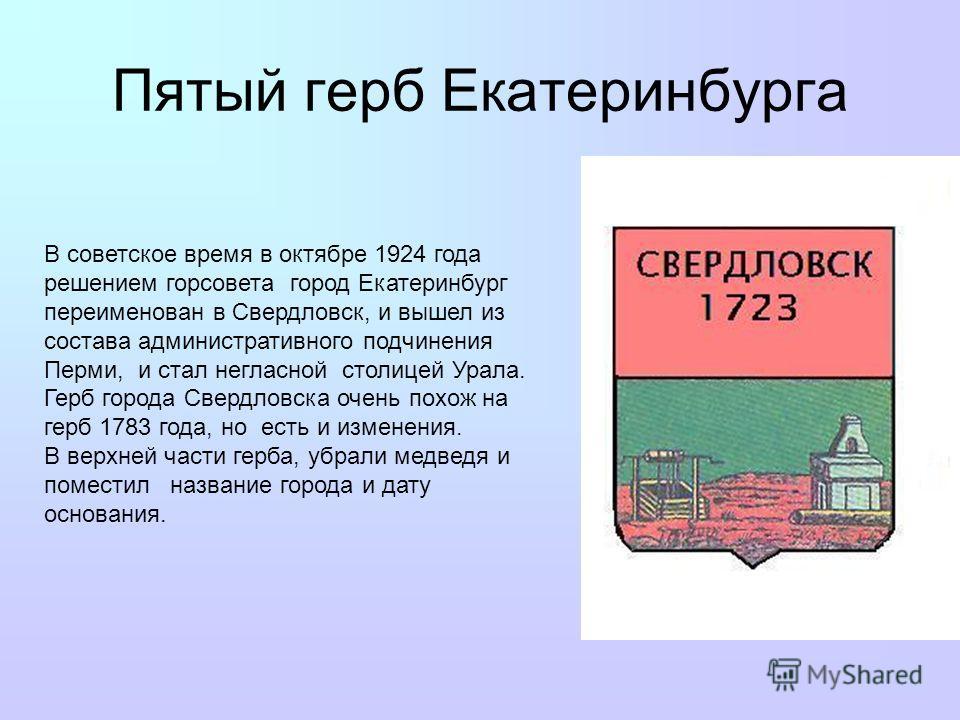 Пятый герб Екатеринбурга В советское время в октябре 1924 года решением горсовета город Екатеринбург переименован в Свердловск, и вышел из состава административного подчинения Перми, и стал негласной столицей Урала. Герб города Свердловска очень похо