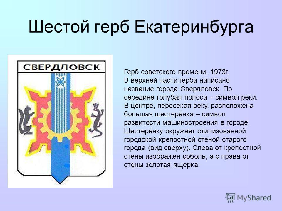 Шестой герб Екатеринбурга Герб советского времени, 1973г. В верхней части герба написано название города Свердловск. По середине голубая полоса – символ реки. В центре, пересекая реку, расположена большая шестерёнка – символ развитости машиностроения