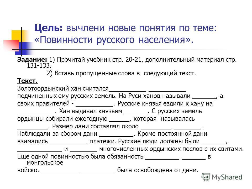 Цель: вычлени новые понятия по теме: «Повинности русского населения». Задание: 1) Прочитай учебник стр. 20-21, дополнительный материал стр. 131-133. 2) Вставь пропущенные слова в следующий текст. Текст. Золотоордынский хан считался___________ _______