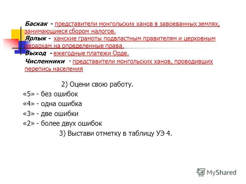 Баскак - представители монгольских ханов в завоеванных землях, занимающиеся сбором налогов. Ярлык - ханские грамоты подвластным правителям и церковным иерархам на определенные права. Выход - ежегодные платежи Орде. Численники - представители монгольс