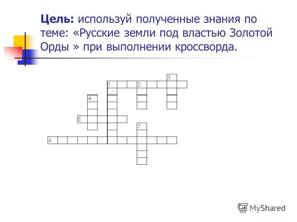 Цель: используй полученные знания по теме: «Русские земли под властью Золотой Орды » при выполнении кроссворда.