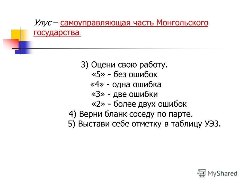 3) Оцени свою работу. «5» - без ошибок «4» - одна ошибка «3» - две ошибки «2» - более двух ошибок 4) Верни бланк соседу по парте. 5) Выстави себе отметку в таблицу УЭ3. Улус – самоуправляющая часть Монгольского государства.