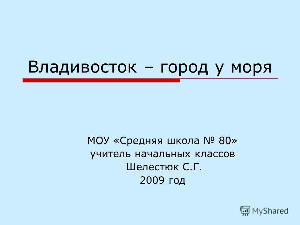 Владивосток – город у моря МОУ «Средняя школа 80» учитель начальных классов Шелестюк С.Г. 2009 год