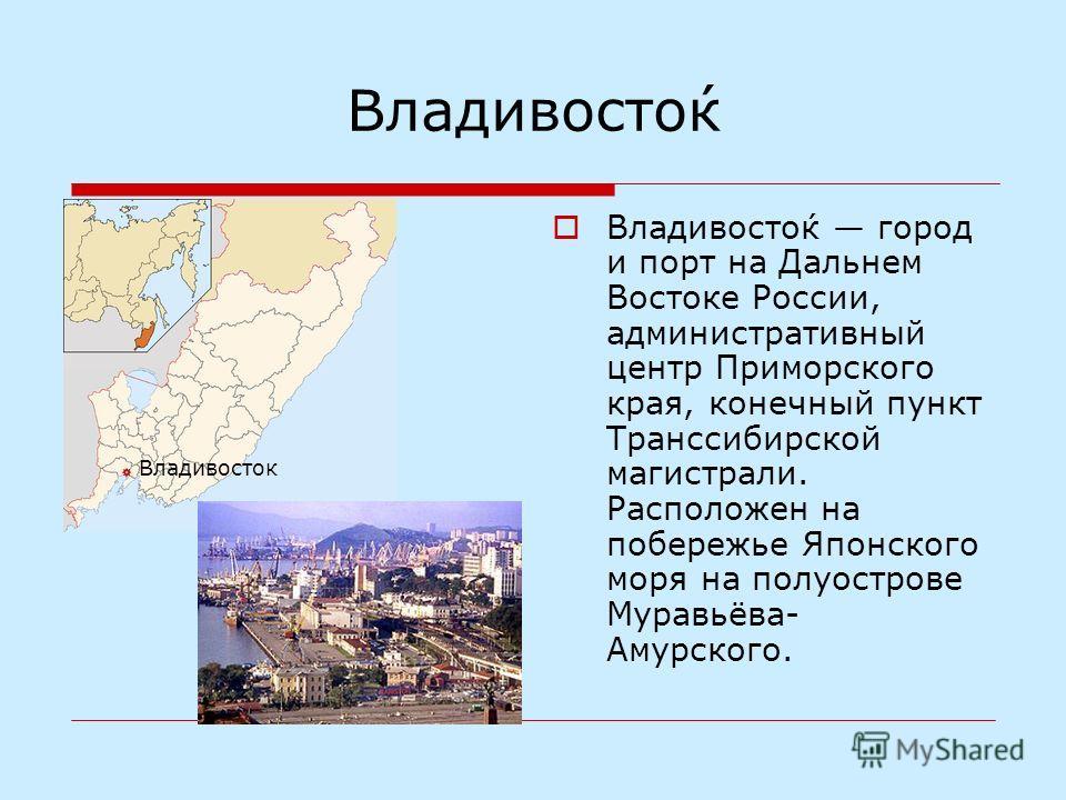Владивосто́к Владивосто́к город и порт на Дальнем Востоке России, административный центр Приморского края, конечный пункт Транссибирской магистрали. Расположен на побережье Японского моря на полуострове Муравьёва- Амурского. Владивосток