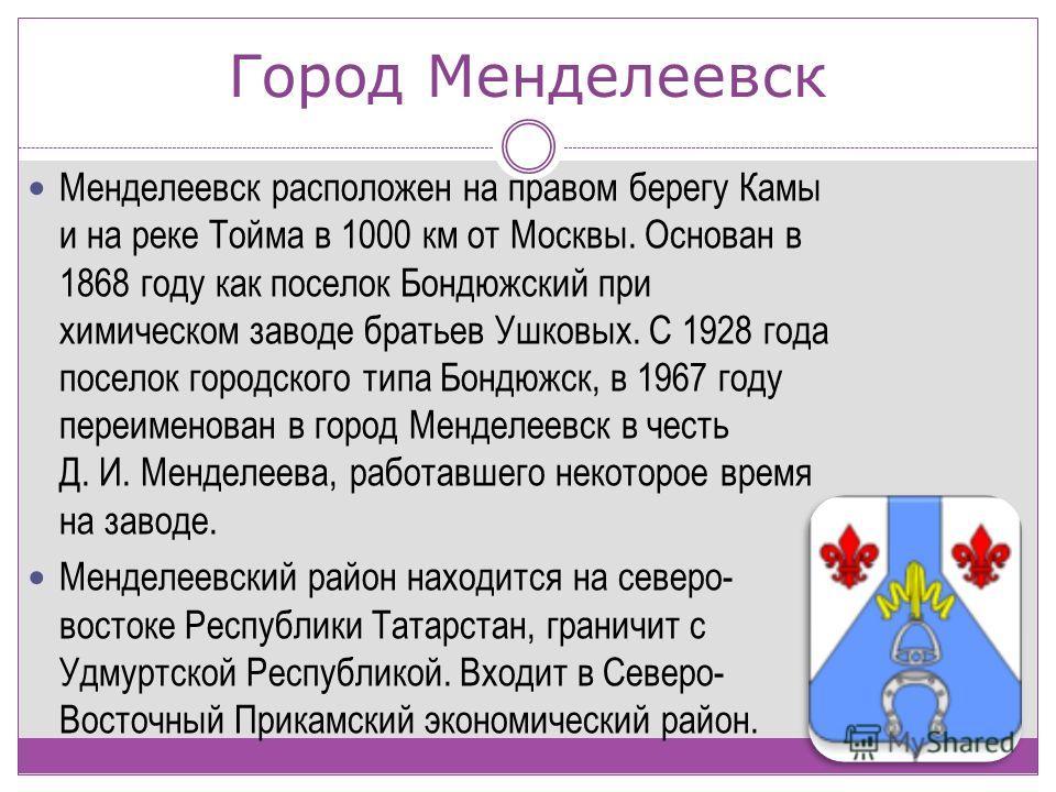 Город Менделеевск Менделеевск расположен на правом берегу Камы и на реке Тойма в 1000 км от Москвы. Основан в 1868 году как поселок Бондюжский при химическом заводе братьев Ушковых. С 1928 года поселок городского типа Бондюжск, в 1967 году переименов