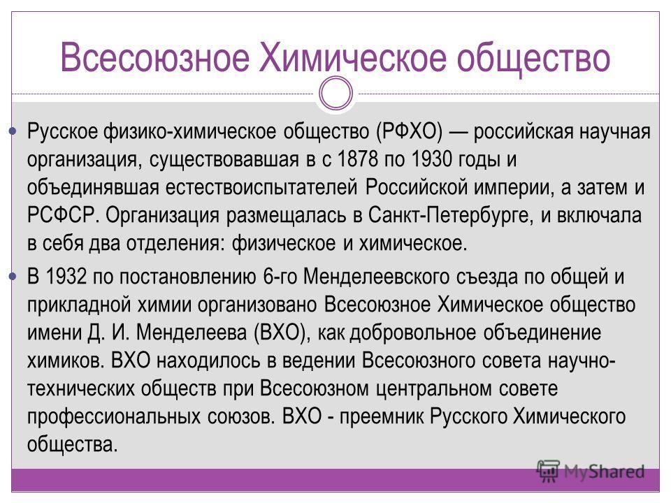 Всесоюзное Химическое общество Русское физико-химическое общество (РФХО) российская научная организация, существовавшая в с 1878 по 1930 годы и объединявшая естествоиспытателей Российской империи, а затем и РСФСР. Организация размещалась в Санкт-Пете