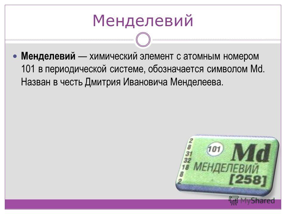 Менделевий Менделевий химический элемент с атомным номером 101 в периодической системе, обозначается символом Md. Назван в честь Дмитрия Ивановича Менделеева.
