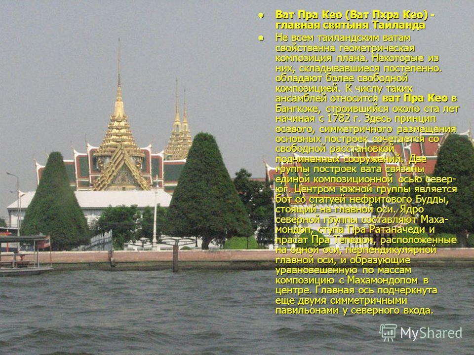 Ват Пра Кео (Ват Пхра Кео) - главная святыня Таиланда Ват Пра Кео (Ват Пхра Кео) - главная святыня Таиланда Не всем таиландским ватам свойственна геометрическая композиция плана. Некоторые из них, складывавшиеся постепенно. обладают более свободной к