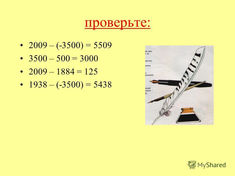 проверьте: 2009 – (-3500) = 5509 3500 – 500 = 3000 2009 – 1884 = 125 1938 – (-3500) = 5438