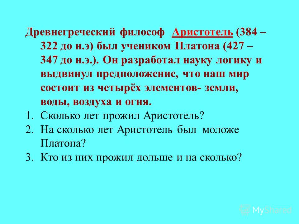 Древнегреческий философ Аристотель (384 – 322 до н.э) был учеником Платона (427 – 347 до н.э.). Он разработал науку логику и выдвинул предположение, что наш мир состоит из четырёх элементов- земли, воды, воздуха и огня.Аристотель 1.Сколько лет прожил