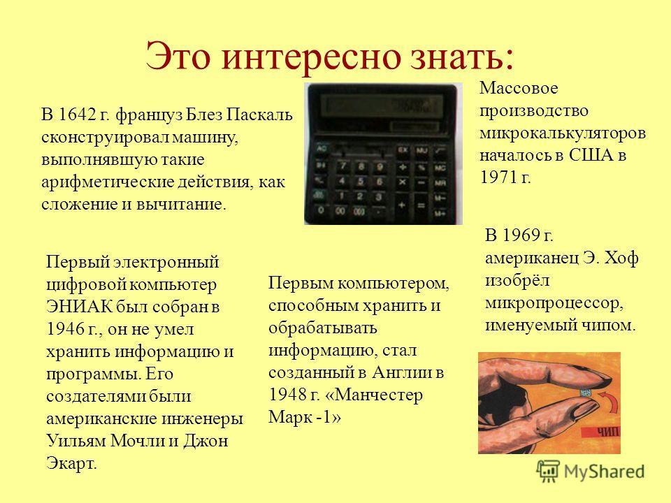 Это интересно знать: В 1642 г. француз Блез Паскаль сконструировал машину, выполнявшую такие арифметические действия, как сложение и вычитание. Первый электронный цифровой компьютер ЭНИАК был собран в 1946 г., он не умел хранить информацию и программ