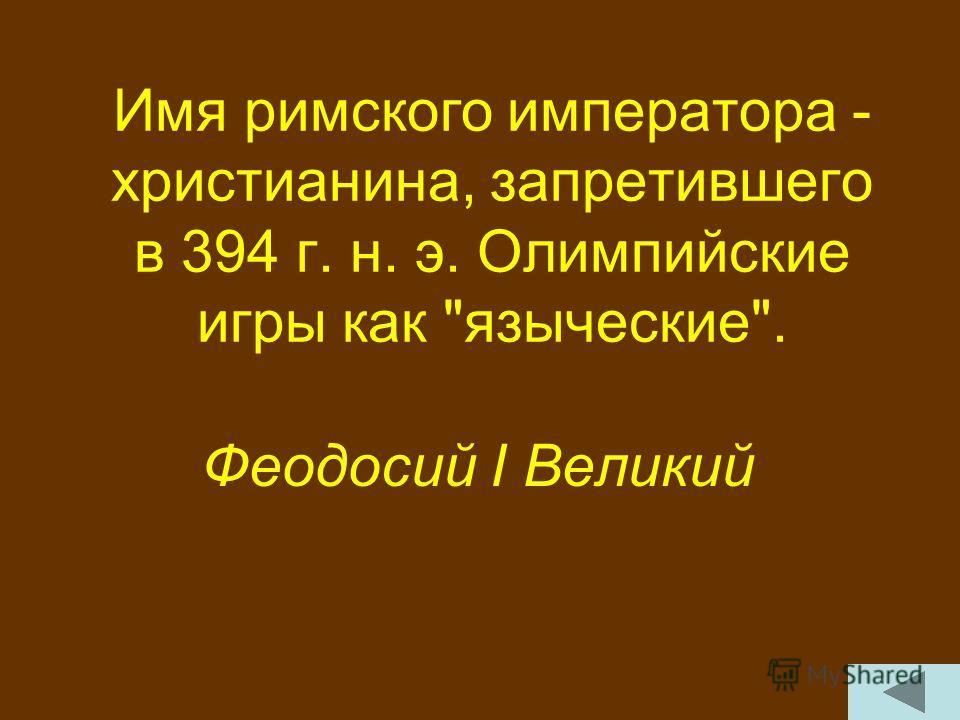 Имя римского императора - христианина, запретившего в 394 г. н. э. Олимпийские игры как языческие. Феодосий I Великий