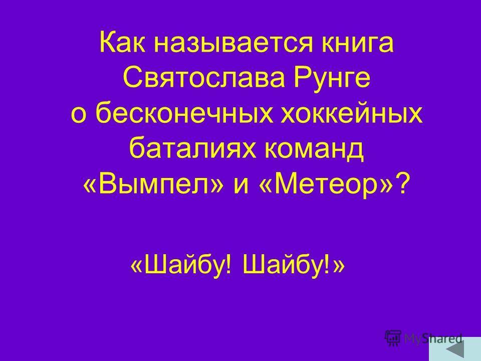 Как называется книга Святослава Рунге о бесконечных хоккейных баталиях команд «Вымпел» и «Метеор»? «Шайбу! Шайбу!»