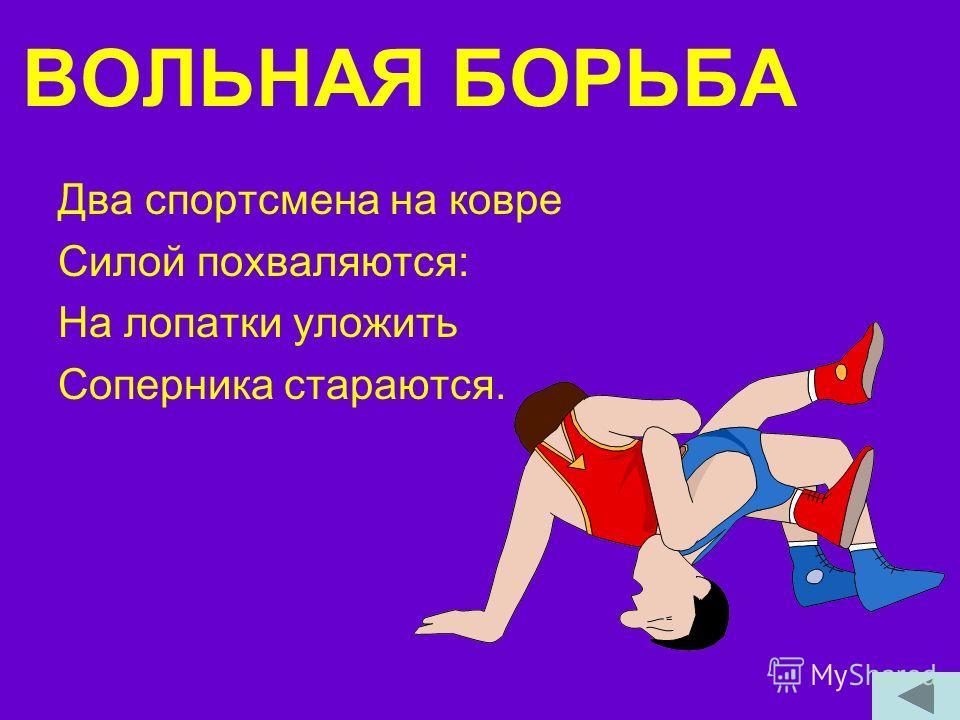 ВОЛЬНАЯ БОРЬБА Два спортсмена на ковре Силой похваляются: На лопатки уложить Соперника стараются.