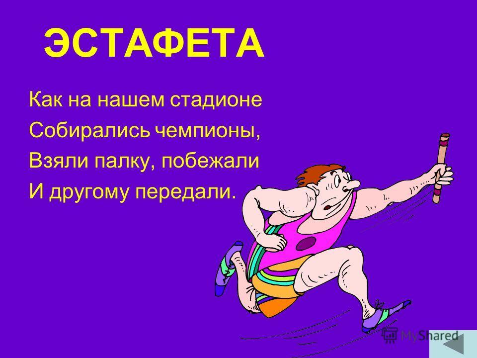 ЭСТАФЕТА Как на нашем стадионе Собирались чемпионы, Взяли палку, побежали И другому передали.