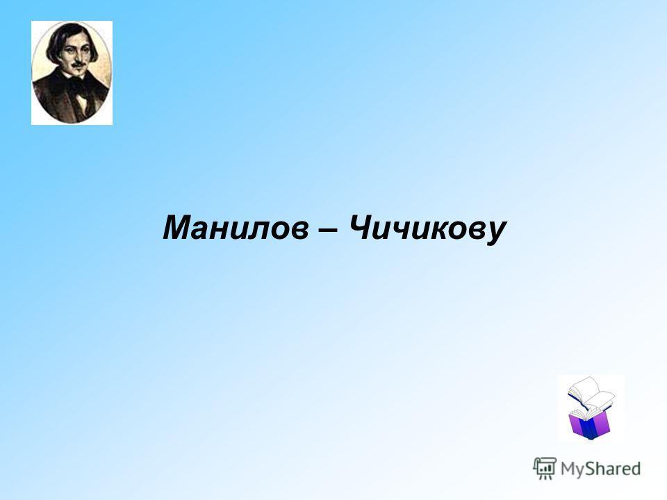 Манилов – Чичикову
