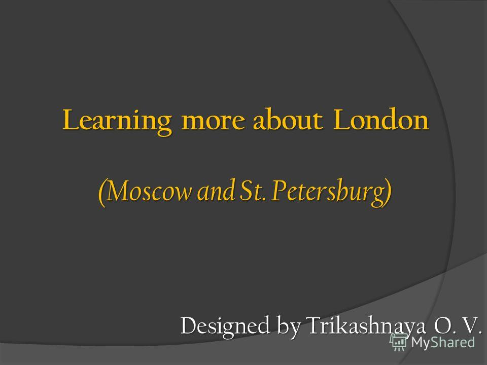 Learning more about London (Moscow and St. Petersburg) Designed by Trikashnaya O. V.