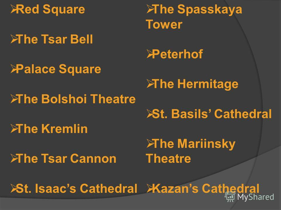 Red Square The Tsar Bell Palace Square The Bolshoi Theatre The Kremlin The Tsar Cannon St. Isaacs Cathedral The Spasskaya Tower Peterhof The Hermitage St. Basils Cathedral The Mariinsky Theatre Kazans Cathedral