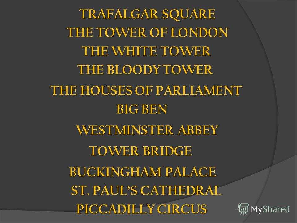 TRAFALGAR SQUARE THE TOWER OF LONDON THE WHITE TOWER THE BLOODY TOWER THE HOUSES OF PARLIAMENT BIG BEN WESTMINSTER ABBEY TOWER BRIDGE BUCKINGHAM PALACE ST. PAULS CATHEDRAL PICCADILLY CIRCUS