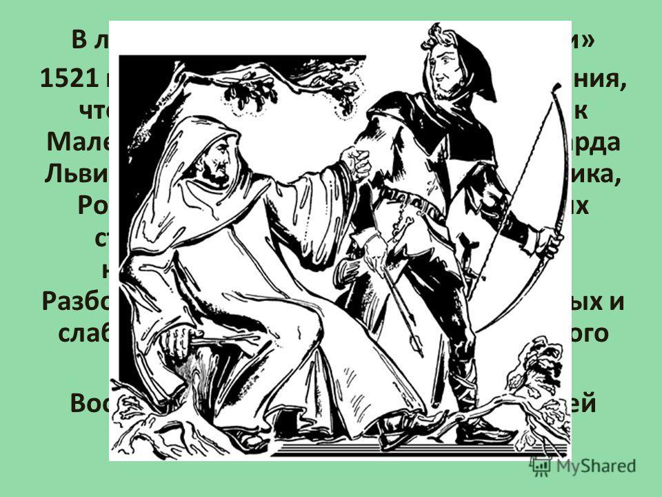 В латинской «Истории Великобритании» 1521 года Джона Мэра встречаются указания, что Робин Гуд и его славный помощник Маленький Джон жили во времена Ричарда Львиное Сердце. По утверждению историка, Робин Гуд стоял во главе сотни вольных стрелков, кото