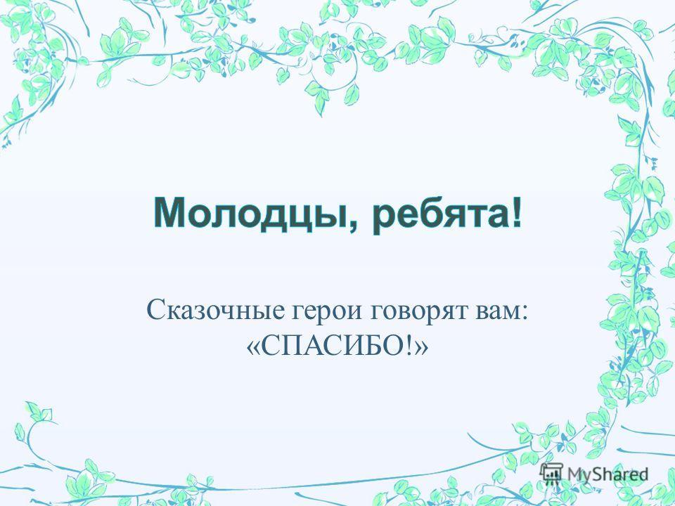 Сказочные герои говорят вам : « СПАСИБО !»