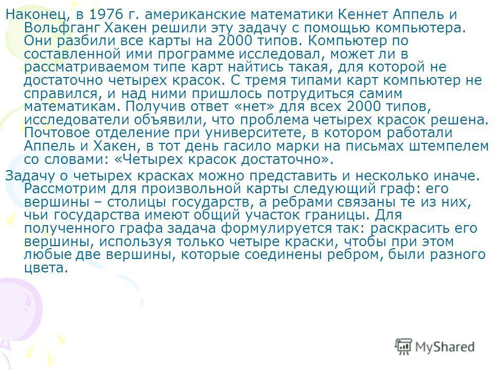 Наконец, в 1976 г. американские математики Кеннет Аппель и Вольфганг Хакен решили эту задачу с помощью компьютера. Они разбили все карты на 2000 типов. Компьютер по составленной ими программе исследовал, может ли в рассматриваемом типе карт найтись т